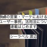 BtoB営業・マーケにおける「ユーザー事例」活用法について連載はじめます